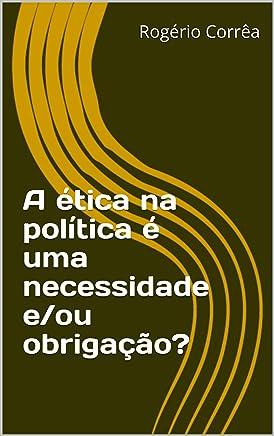 A  ética  na   política   é   uma   necessidade e/ou obrigação?