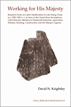 Working for His Majesty: Research Notes on Labor Mobilization in Late Shang China (CA. 1200-1045 B.C.), as Seen in the Oracle-Bone Inscriptions, with ... Warfare, Hunting, Construction, and the Sh...