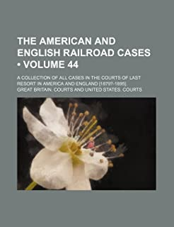 The American and English Railroad Cases (Volume 44); A Collection of All Cases in the Courts of Last Resort in America and...