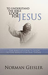 To Understand the Bible Look for Jesus: The Bible Student's Guide to the Bible's Central Theme