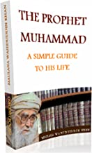 THE PROPHET MUHAMMAD - A SIMPLE GUIDE TO HIS LIFE: A SIMPLE GUIDE TO HIS LIFE