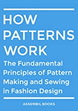 How Patterns Work: The Fundamental Principles of Pattern Making and Sewing in Fashion Design