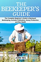 The Beekeeper's Guide: The Complete Beginner's Guide to Backyard Beekeeping, Includes Pollination, Honey Production and Bee Health - Natural Beekeeping, Backyard Homestead, Beehive