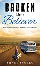 Broken Little Believer: Finding Purpose in All the Pretty Painful Pieces