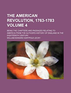 The American Revolution, 1763-1783 Volume 4; Being the Chapters and Passages Relating to America from the Author's History...