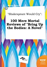 Shakespeare Would Cry: 100 Mere Mortal Reviews of Bring Up the Bodies: A Novel