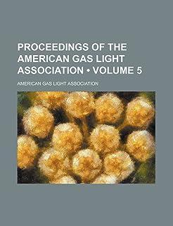 Proceedings of the American Gas Light Association (Volume 5)