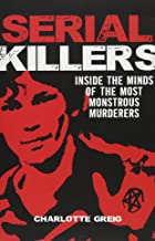 Serial Killers: Inside the Minds of the Most Monstrous Murderers
