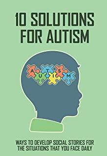 10 Solutions For Autism: Ways To Develop Social Stories For The Situations That You Face Daily: Autism Support (English Ed...