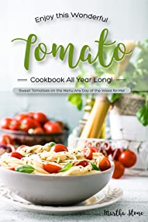 Enjoy This Wonderful Tomato Cookbook All Year Long!: Sweet Tomatoes on the Menu Any Day of the Week for Me!
