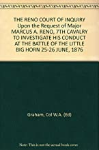 THE RENO COURT OF INQUIRY Upon the Request of Major MARCUS A. RENO, 7TH CAVALRY TO INVESTIGATE HIS CONDUCT AT THE BATTLE OF THE LITTLE BIG HORN 25-26 JUNE, 1876