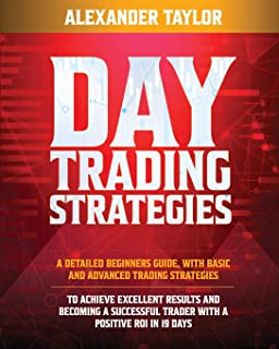 DAY TRADING STRATEGIES: A Detailed Beginner's Guide with Basic and Advanced Trading Strategies to Achieve Excellent Result...