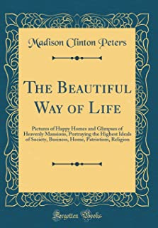 The Beautiful Way of Life: Pictures of Happy Homes and Glimpses of Heavenly Mansions, Portraying the Highest Ideals of Soc...