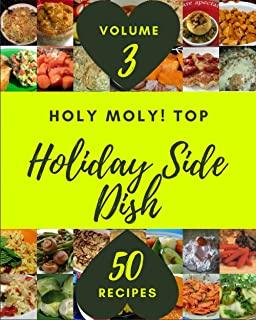 Holy Moly! Top 50 Holiday Side Dish Recipes Volume 3: Save Your Cooking Moments with Holiday Side Dish Cookbook!
