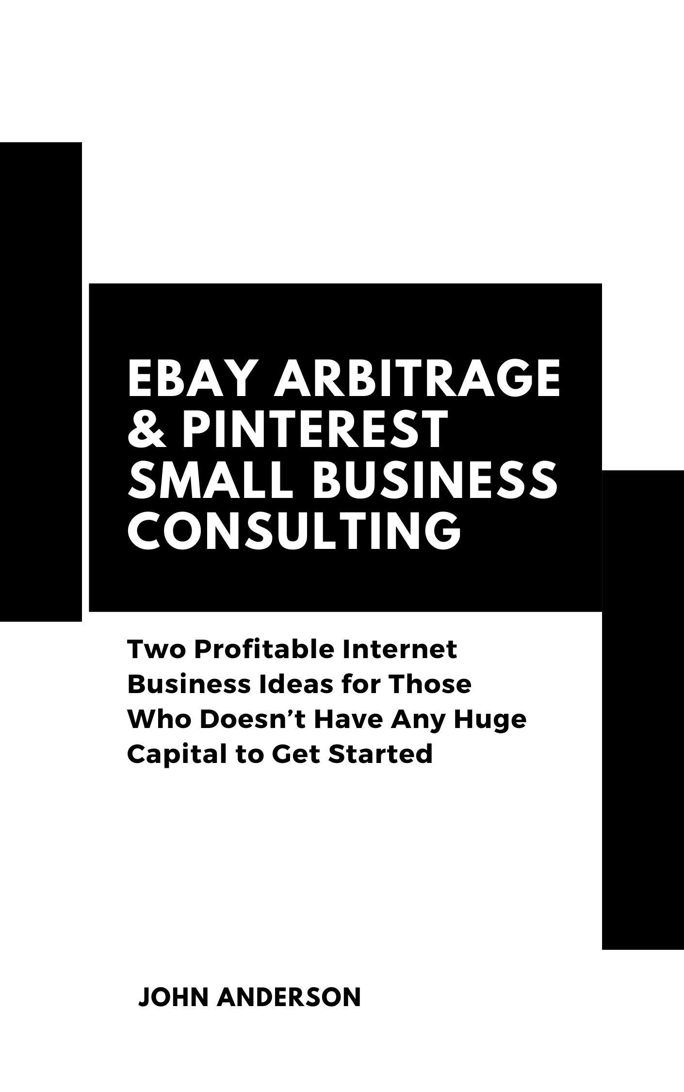 eBay Arbitrage & Pinterest Small Business Consulting (Compilation): Two Profitable Internet Business Ideas for Those Who Doesn't Have Any Huge Capital to Get Started