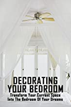 Decorating Your Bedroom: Transform Your Current Space Into The Bedroom Of Your Dreams: Diy Ideas