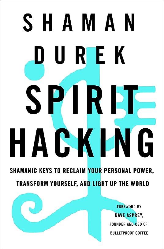 関与するハプニング気がついてSpirit Hacking: Shamanic Keys to Reclaim Your Personal Power, Transform Yourself, and Light Up the World (English Edition)