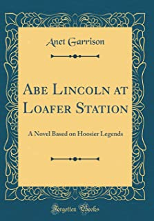 Abe Lincoln at Loafer Station: A Novel Based on Hoosier Legends (Classic Reprint)
