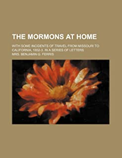 The Mormons at Home; With Some Incidents of Travel from Missouri to California, 1852-3. in a Series of Letters