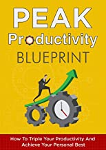 Peak Productivity Blueprint: The ultimate guide to help you triple your productivity, maximize your work output and get results fast