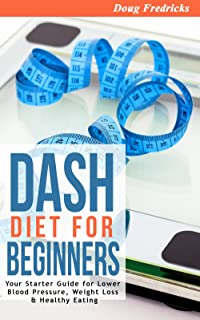 DASH Diet: DASH Diet for Beginners: Your 30 Day Starter Guide for Lower Blood Pressure, Weight Loss & Healthy Eating (High Blood PressuRe, Fat Loss, DASH Diet, Clean Eating)