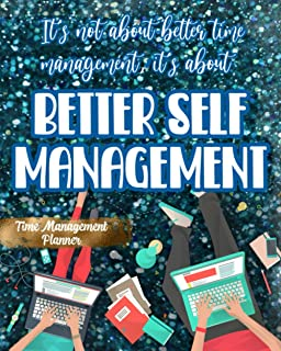 It's Not About Better Time Management, It's About Better Self Management: Time Managenment Planner Stay Focused And Organi...
