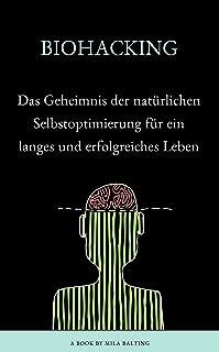 BIOHACKING - Das Geheimnis der natürlichen Selbstoptimierung für ein langes und erfolgreiches Leben (German Edition)