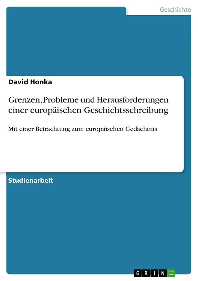 革命的司令官線形Grenzen, Probleme und Herausforderungen einer europ?ischen Geschichtsschreibung: Mit einer Betrachtung zum europ?ischen Ged?chtnis (German Edition)