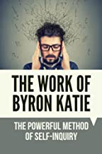 The Work Of Byron Katie: The Powerful Method Of Self-Inquiry: How To Practice Self Inquiry Meditation