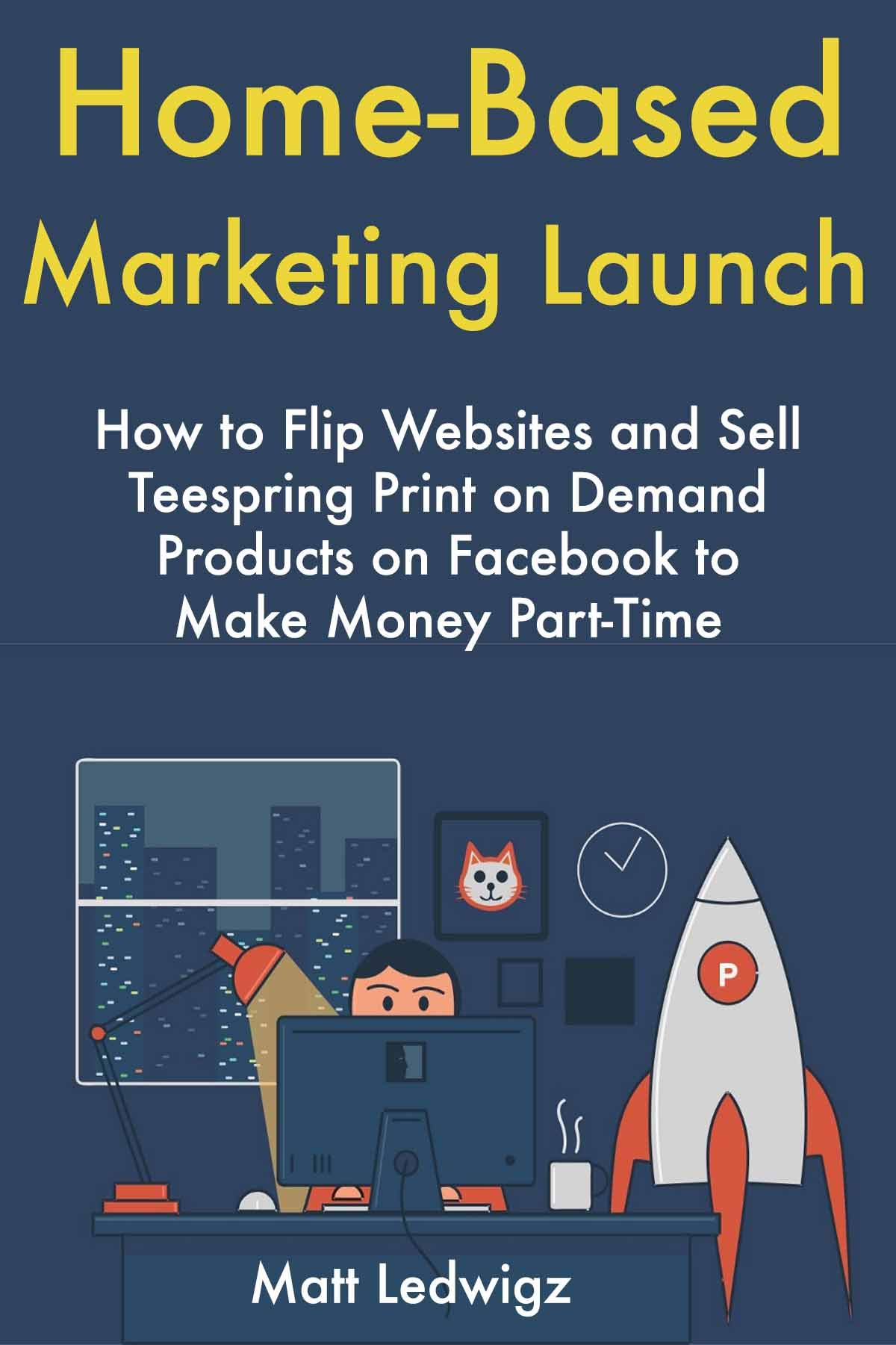 Home-Based Marketing Launch: How to Flip Websites and Sell Teespring Print on Demand Products on Facebook to Make Money Part-Time