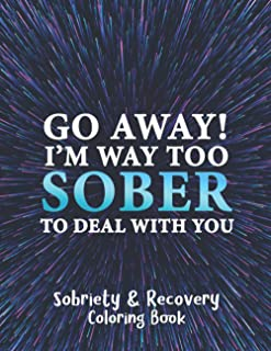 Go Away! I'm Way Too Sober to Deal with You - Sobriety and Recovery Coloring Book: A Motivational Quotes & Swear Word Addi...
