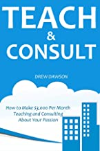TEACH & CONSULT: How to Make $3,000 Per Month Teaching and Consulting About Your Passion