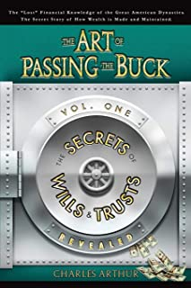 The Art of Passing the Buck, Vol I; Secrets of Wills and Trusts Revealed