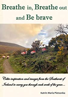 Breathe in, Breathe out and Be brave: Celtic inspiration and images from the Southwest of Ireland to carry you through each week of the year... (English Edition)