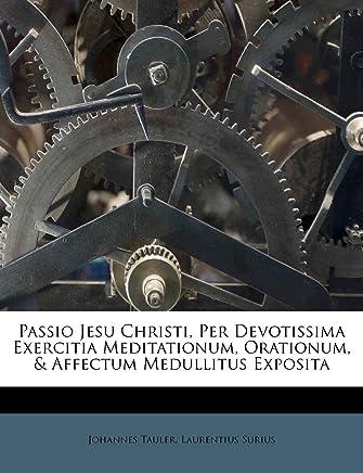 Passio Jesu Christi, Per Devotissima Exercitia Meditationum, Orationum, & Affectum Medullitus Exposita