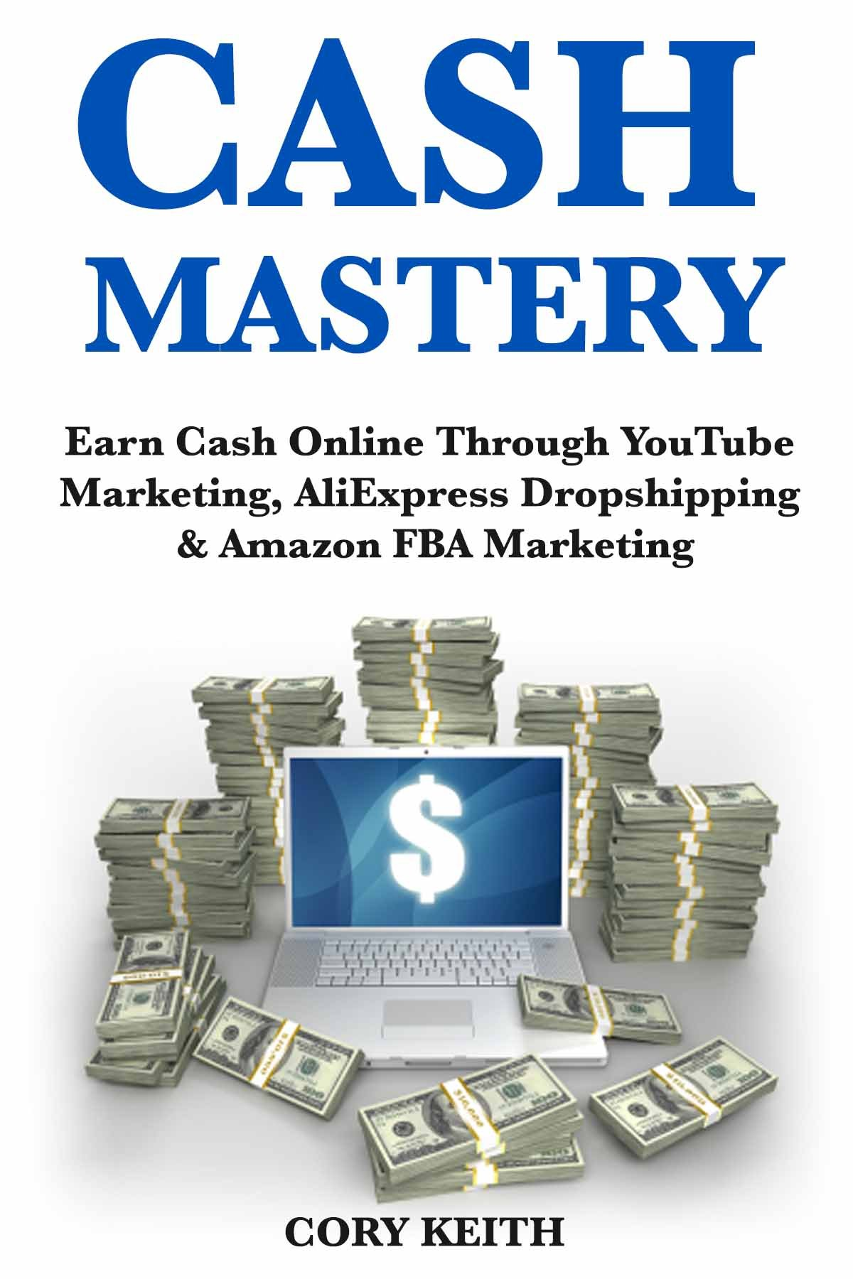Cash Mastery: Earn Cash Online Through YouTube Marketing, AliExpress Dropshipping & Amazon FBA Marketing