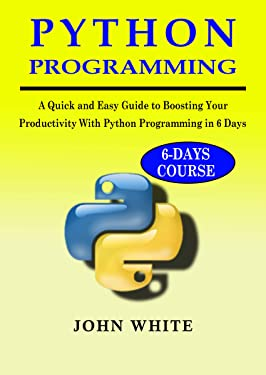 PYTHON PROGRAMMING : A Quick and Easy Guide to Boosting Your Productivity with Python Programming in 6 Days
