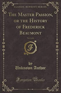 The Master Passion, or the History of Frederick Beaumont, Vol. 1 of 4 (Classic Reprint)