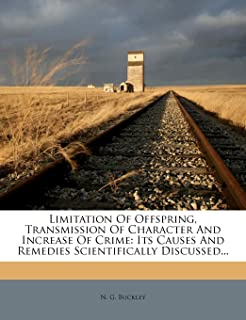 Limitation of Offspring, Transmission of Character and Increase of Crime: Its Causes and Remedies Scientifically Discussed...