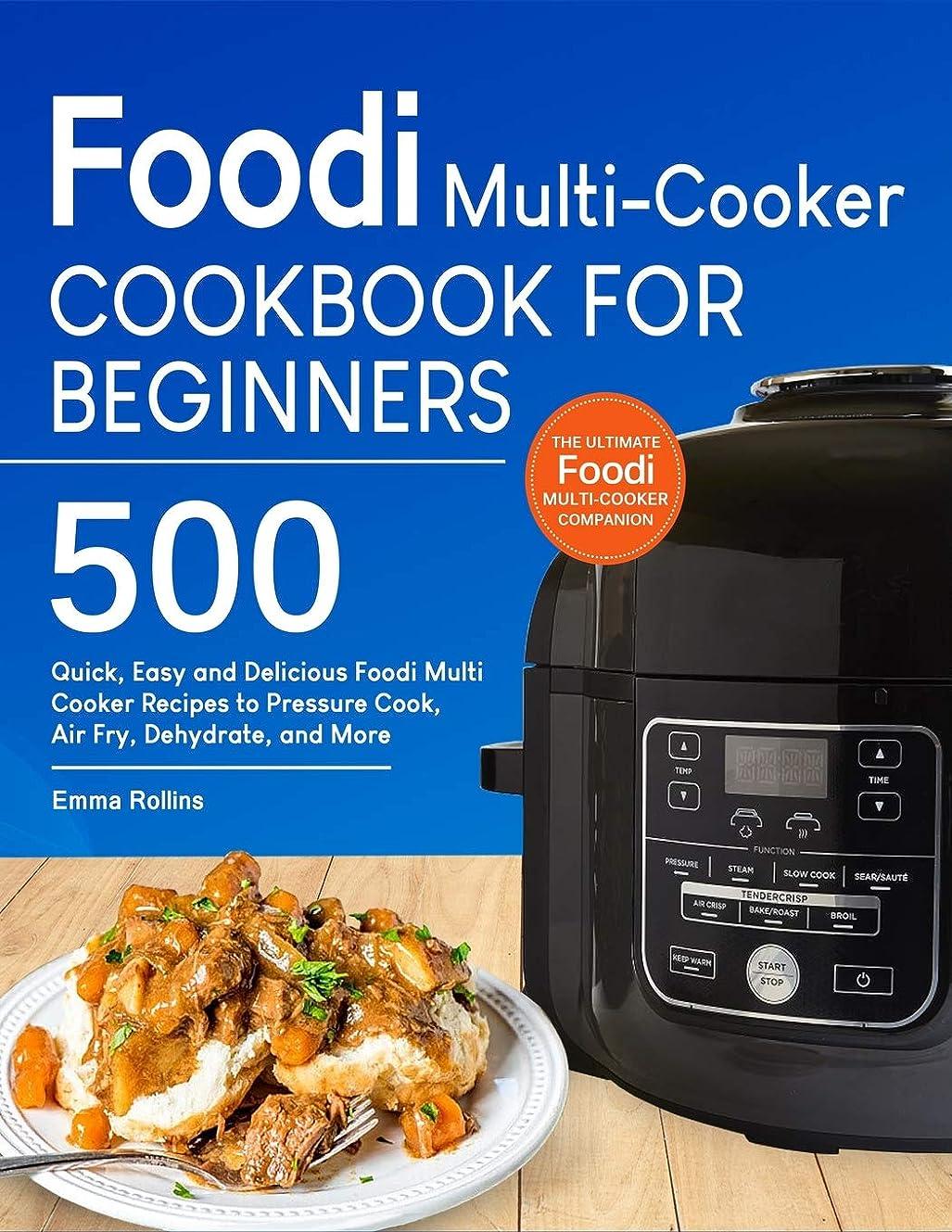 静かな乗って決してFoodi Multi-Cooker Cookbook For Beginners: Top 500 Quick, Easy and Delicious Foodi Multi-Cooker Recipes to Pressure Cook, Air Fry, Dehydrate, and More