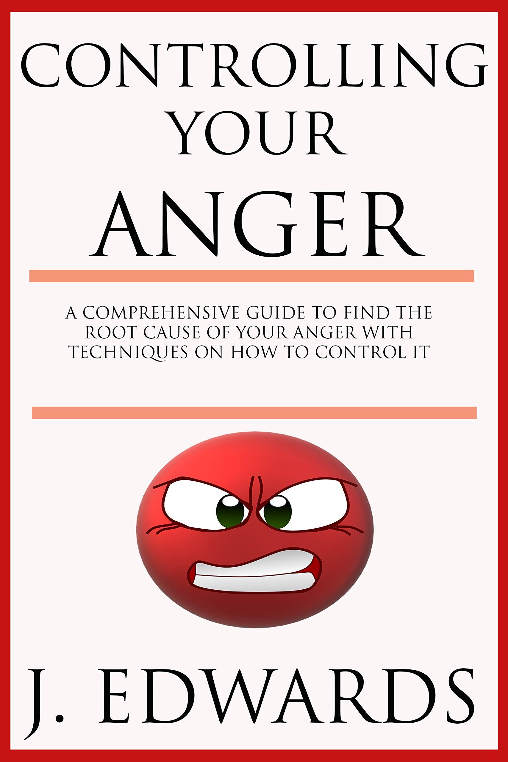 Controlling Your Anger: A Comprehensive Guide To Finding The Root Cause Of Your Anger With Proven Techniques On How To Con...