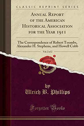 Annual Report of the American Historical Association for the Year 1911, Vol. 2 of 2: The Correspondence of Robert Toombs, Alexander H. Stephens, and Howell Cobb (Classic Reprint)