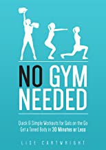No Gym Needed - Quick & Simple Workouts For Gals On The Go: Get A Toned Body In 30 Minutes Or Less! (Updated)