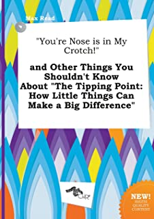 You're Nose Is in My Crotch! and Other Things You Shouldn't Know about the Tipping Point: How Little Things Can Make a Big...