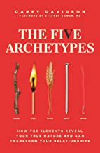 The Five Archetypes: How the Elements Reveal Your True Nature and Can Transform Your Relationships