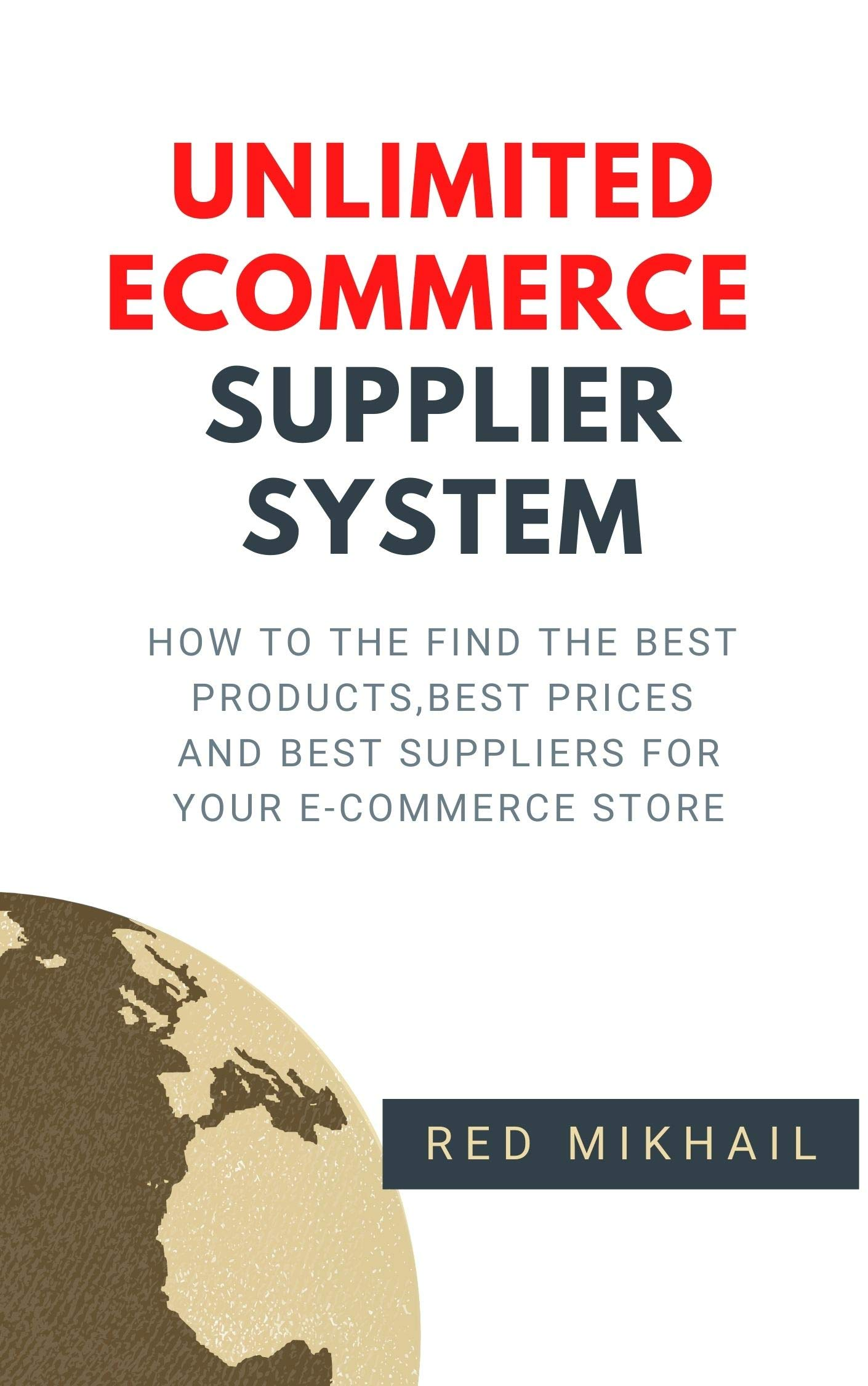 UNLIMITED E-COMMERCE SUPPLIERS SYSTEM: How to the find the best products, best prices and best suppliers for your e-commerce store (E-Commerce from A – Z Series Book 2)