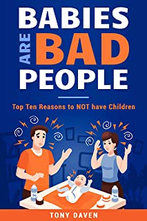 Babies are Bad People: Top Ten Reasons to NOT Have Children
