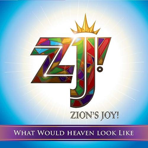 Zion's Joy! - What Would Heaven Look Like 2019