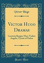 Victor Hugo Dramas: Lucrezia Borgia; Mary Tudor; Angelo, Tyrant of Padua (Classic Reprint)