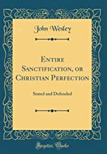 Entire Sanctification, or Christian Perfection: Stated and Defended (Classic Reprint)